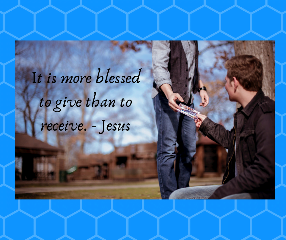 It is more blessed to give than to receive. – Jesus